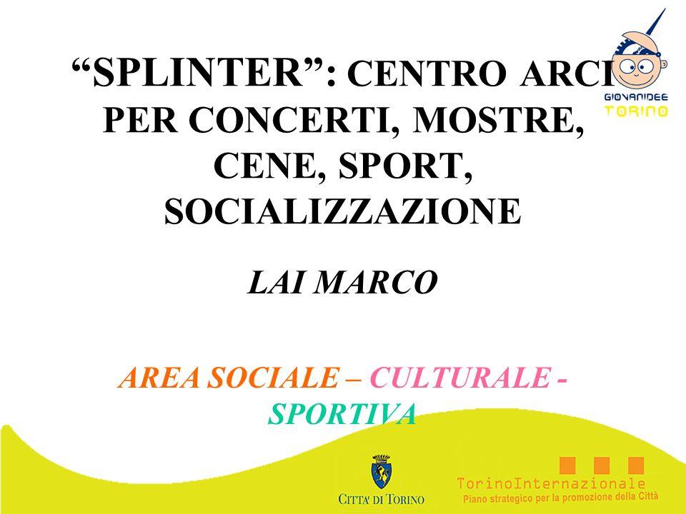 SPLINTER: CENTRO ARCI PER CONCERTI, MOSTRE, CENE, SPORT, SOCIALIZZAZIONE LAI MARCO AREA SOCIALE – CULTURALE - SPORTIVA
