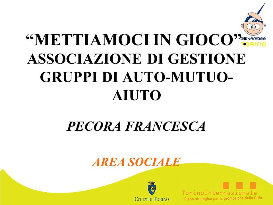 METTIAMOCI IN GIOCO: ASSOCIAZIONE DI GESTIONE GRUPPI DI AUTO-MUTUO- AIUTO PECORA FRANCESCA AREA SOCIALE