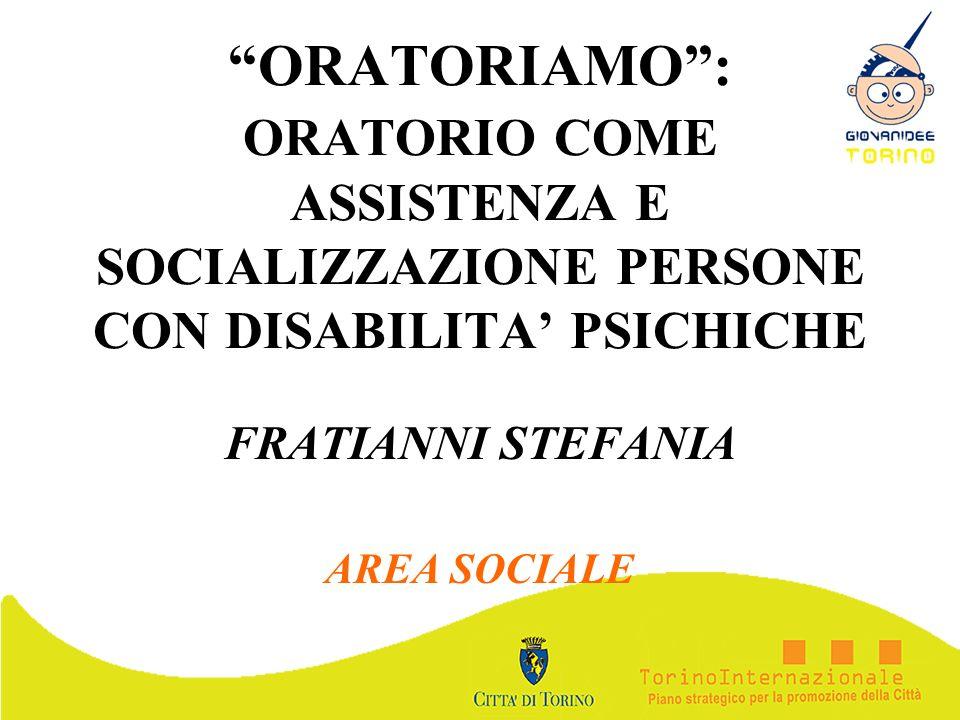 ORATORIAMO: ORATORIO COME ASSISTENZA E SOCIALIZZAZIONE PERSONE CON DISABILITA PSICHICHE FRATIANNI STEFANIA AREA SOCIALE