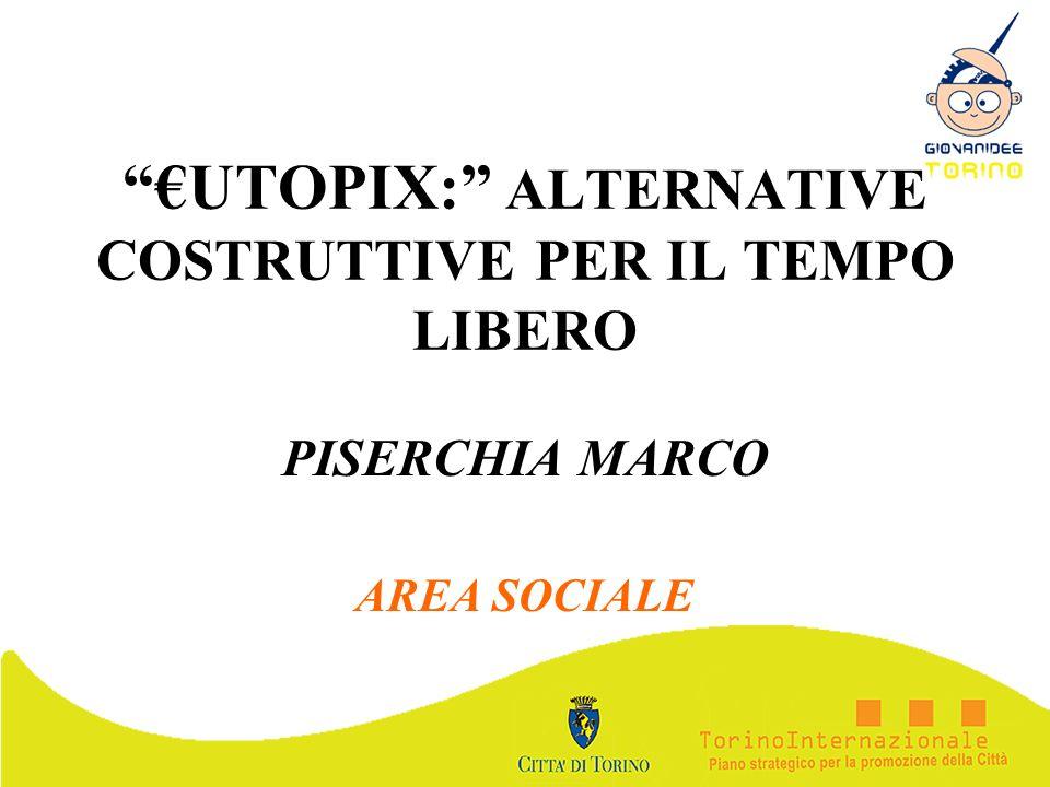 UTOPIX: ALTERNATIVE COSTRUTTIVE PER IL TEMPO LIBERO PISERCHIA MARCO AREA SOCIALE