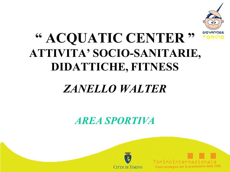 ACQUATIC CENTER ATTIVITA SOCIO-SANITARIE, DIDATTICHE, FITNESS ZANELLO WALTER AREA SPORTIVA