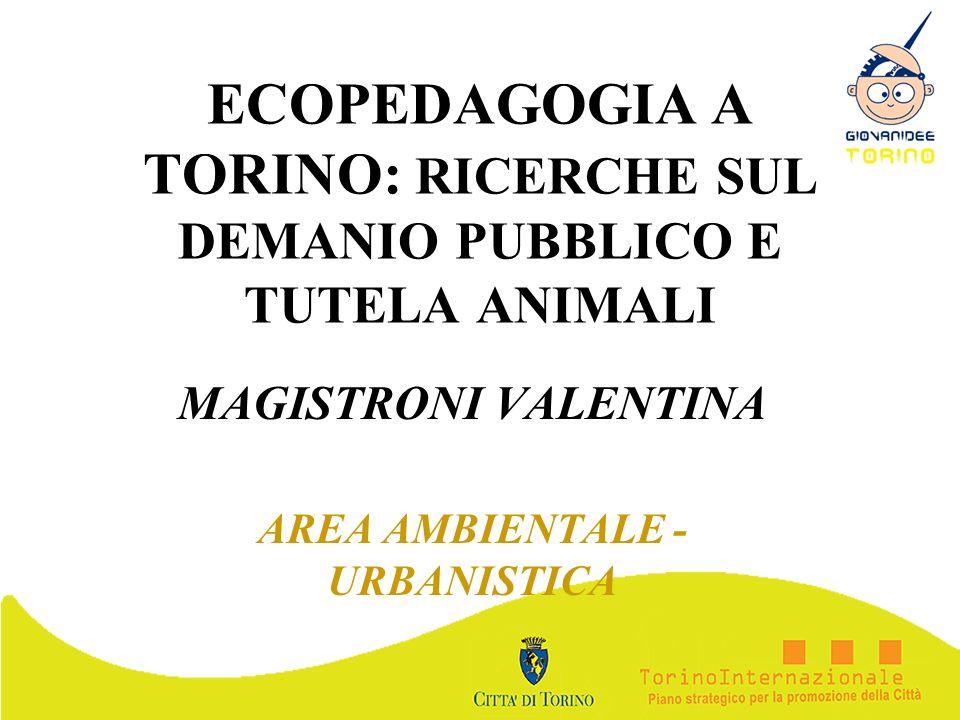 ECOPEDAGOGIA A TORINO: RICERCHE SUL DEMANIO PUBBLICO E TUTELA ANIMALI MAGISTRONI VALENTINA AREA AMBIENTALE - URBANISTICA