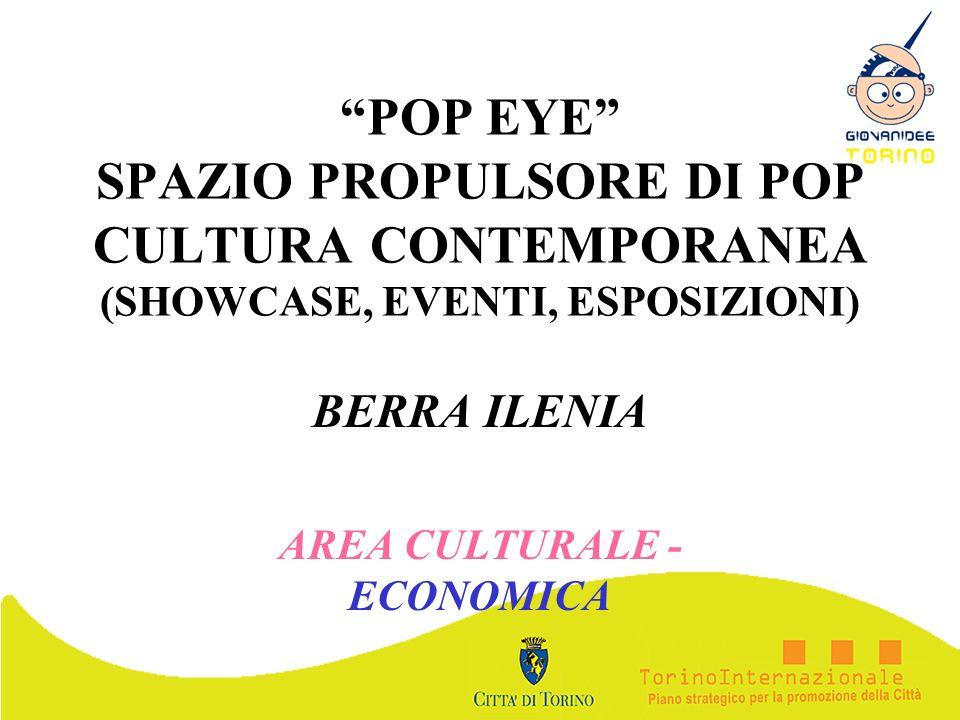 POP EYE SPAZIO PROPULSORE DI POP CULTURA CONTEMPORANEA (SHOWCASE, EVENTI, ESPOSIZIONI) BERRA ILENIA AREA CULTURALE - ECONOMICA