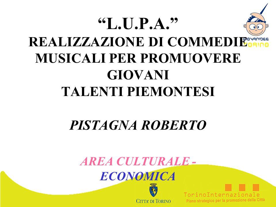 L.U.P.A. REALIZZAZIONE DI COMMEDIE MUSICALI PER PROMUOVERE GIOVANI TALENTI PIEMONTESI PISTAGNA ROBERTO AREA CULTURALE - ECONOMICA