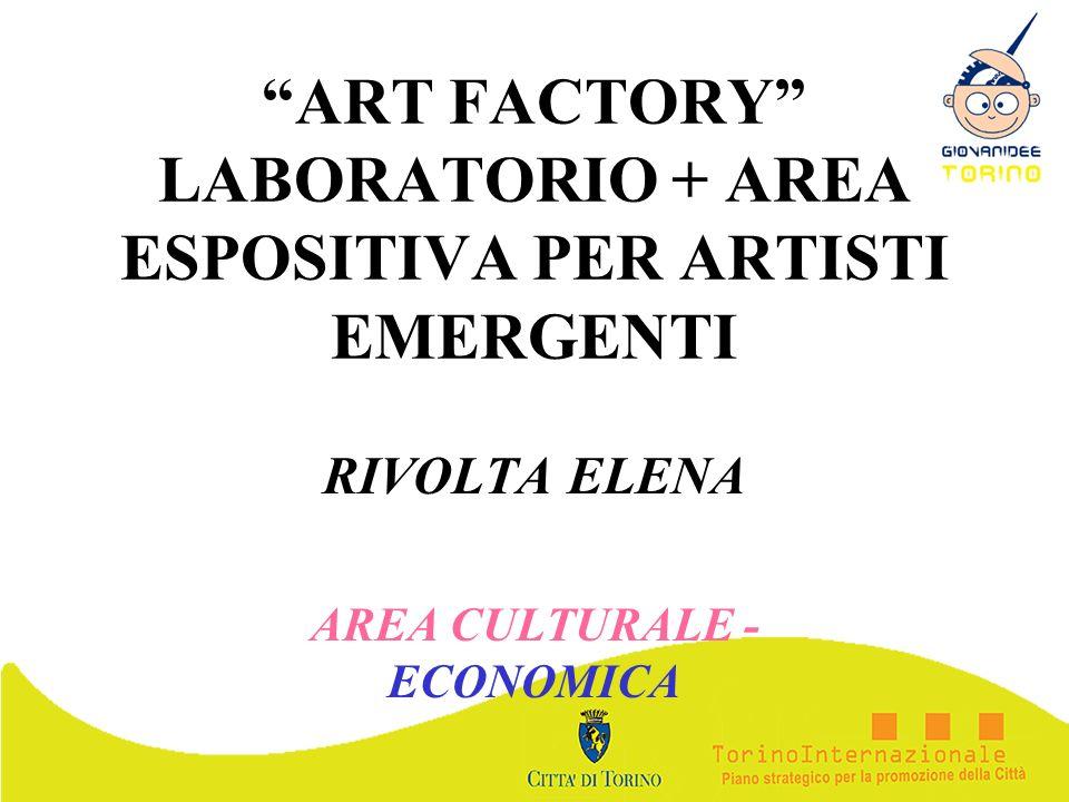 ART FACTORY LABORATORIO + AREA ESPOSITIVA PER ARTISTI EMERGENTI RIVOLTA ELENA AREA CULTURALE - ECONOMICA