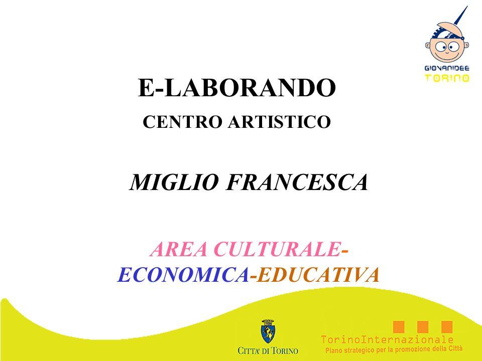 E-LABORANDO CENTRO ARTISTICO MIGLIO FRANCESCA AREA CULTURALE- ECONOMICA-EDUCATIVA