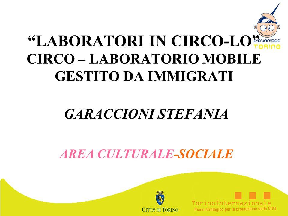 LABORATORI IN CIRCO-LO CIRCO – LABORATORIO MOBILE GESTITO DA IMMIGRATI GARACCIONI STEFANIA AREA CULTURALE-SOCIALE