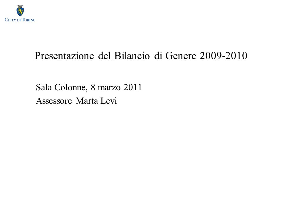 Presentazione del Bilancio di Genere 2009-2010 Sala Colonne, 8 marzo 2011 Assessore Marta Levi