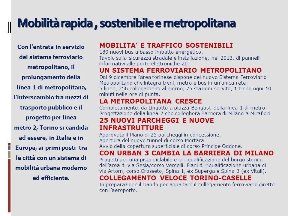 Mobilità rapida, sostenibile e metropolitana Con l entrata in servizio del sistema ferroviario metropolitano, il prolungamento della linea 1 di metropolitana, l interscambio tra mezzi di trasporto pubblico e il progetto per linea metro 2, Torino si candida ad essere, in Italia e in Europa, ai primi posti tra le città con un sistema di mobilità urbana moderno ed efficiente.