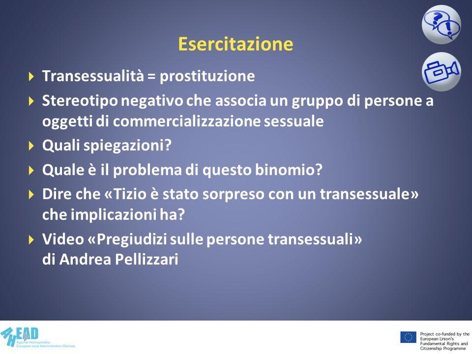 Esercitazione Transessualità = prostituzione Stereotipo negativo che associa un gruppo di persone a oggetti di commercializzazione sessuale Quali spie