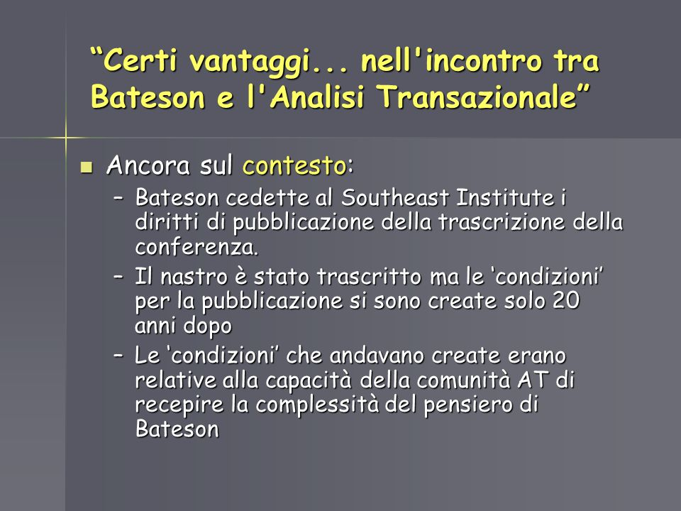 Certi vantaggi... nell'incontro tra Bateson e l'Analisi Transazionale Ancora sul contesto: Ancora sul contesto: –Bateson cedette al Southeast Institut