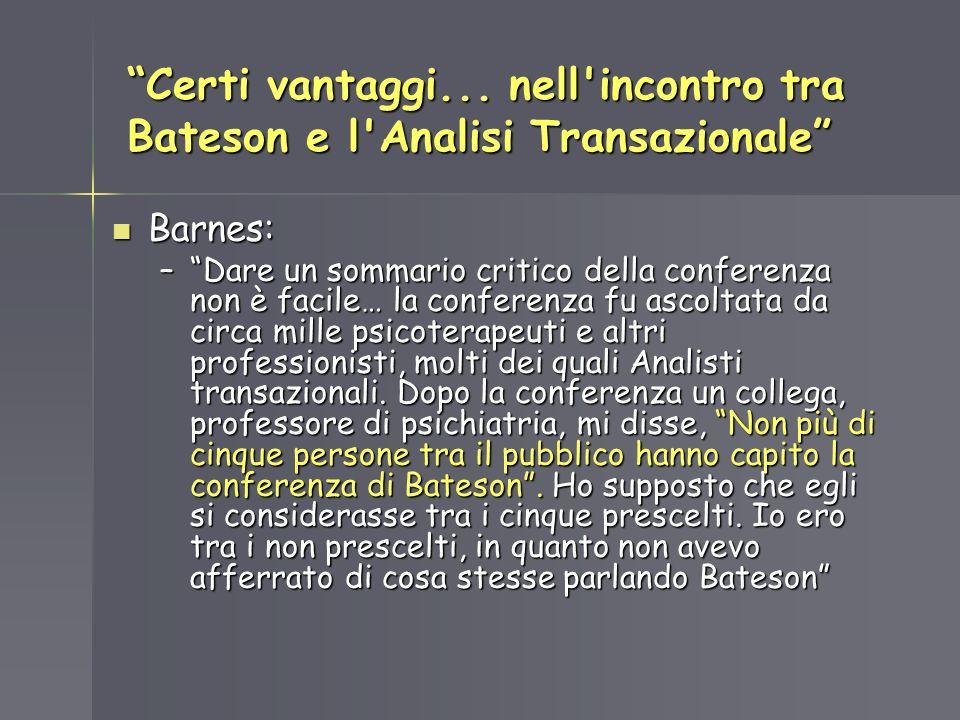 Certi vantaggi... nell'incontro tra Bateson e l'Analisi Transazionale Barnes: Barnes: –Dare un sommario critico della conferenza non è facile… la conf