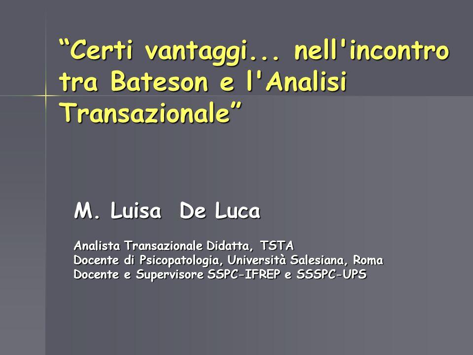 Certi vantaggi... nell'incontro tra Bateson e l'Analisi Transazionale M. Luisa De Luca Analista Transazionale Didatta, TSTA Docente di Psicopatologia,
