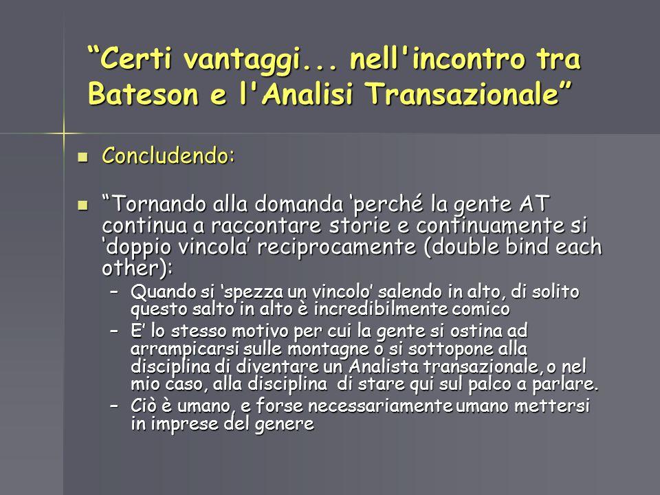 Certi vantaggi... nell'incontro tra Bateson e l'Analisi Transazionale Concludendo: Concludendo: Tornando alla domanda perché la gente AT continua a ra