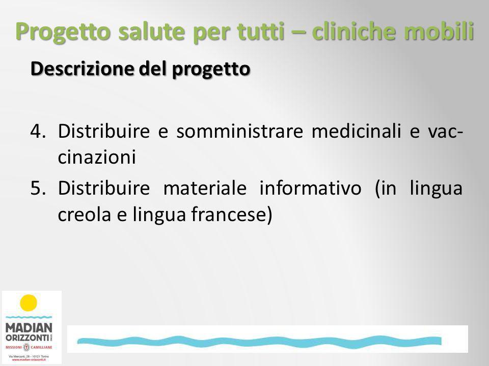 Descrizione del progetto 4.Distribuire e somministrare medicinali e vac- cinazioni 5.Distribuire materiale informativo (in lingua creola e lingua francese) Progetto salute per tutti – cliniche mobili