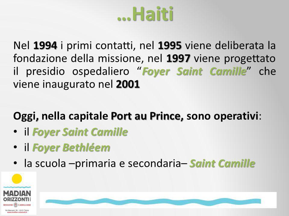 …Haiti 19941995 1997 Foyer Saint Camille 2001 Nel 1994 i primi contatti, nel 1995 viene deliberata la fondazione della missione, nel 1997 viene progettato il presidio ospedaliero Foyer Saint Camille che viene inaugurato nel 2001, Port au Prince, Oggi, nella capitale Port au Prince, sono operativi: Foyer Saint Camille il Foyer Saint Camille Foyer Bethléem il Foyer Bethléem Saint Camille la scuola –primaria e secondaria– Saint Camille