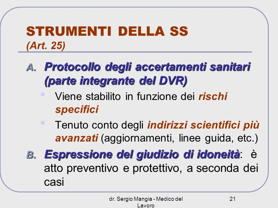 dr. Sergio Mangia - Medico del Lavoro 21 STRUMENTI DELLA SS (Art. 25) A. Protocollo degli accertamenti sanitari (parte integrante del DVR) Viene stabi