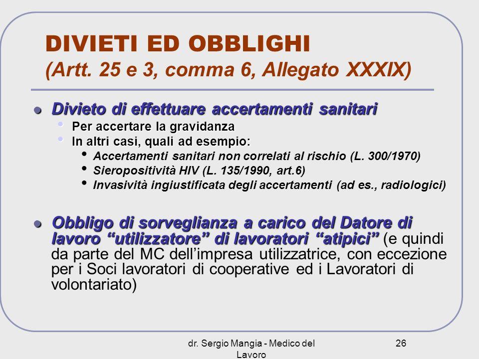 dr. Sergio Mangia - Medico del Lavoro 26 DIVIETI ED OBBLIGHI (Artt. 25 e 3, comma 6, Allegato XXXIX) Divieto di effettuare accertamenti sanitari Divie