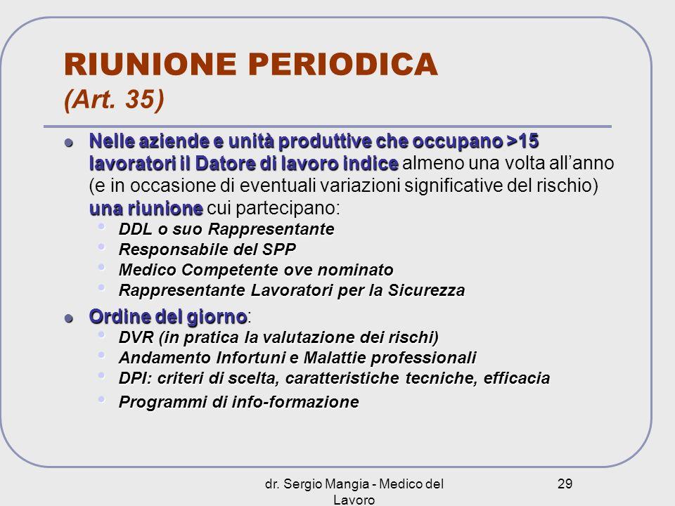 dr. Sergio Mangia - Medico del Lavoro 29 RIUNIONE PERIODICA (Art. 35 ) Nelle aziende e unità produttive che occupano >15 lavoratori il Datore di lavor