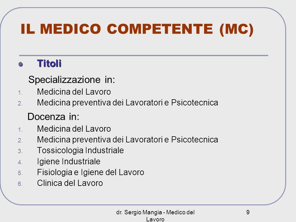 dr. Sergio Mangia - Medico del Lavoro 9 IL MEDICO COMPETENTE (MC) Titoli Titoli S Specializzazione in: 1. Medicina del Lavoro 2. Medicina preventiva d