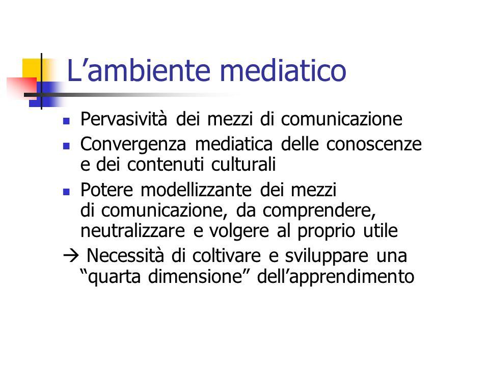 Lambiente mediatico Pervasività dei mezzi di comunicazione Convergenza mediatica delle conoscenze e dei contenuti culturali Potere modellizzante dei mezzi di comunicazione, da comprendere, neutralizzare e volgere al proprio utile Necessità di coltivare e sviluppare una quarta dimensione dellapprendimento