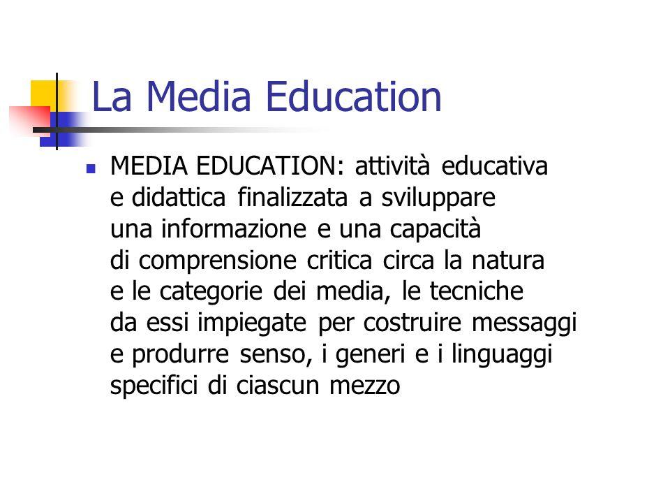 La Media Education MEDIA EDUCATION: attività educativa e didattica finalizzata a sviluppare una informazione e una capacità di comprensione critica circa la natura e le categorie dei media, le tecniche da essi impiegate per costruire messaggi e produrre senso, i generi e i linguaggi specifici di ciascun mezzo