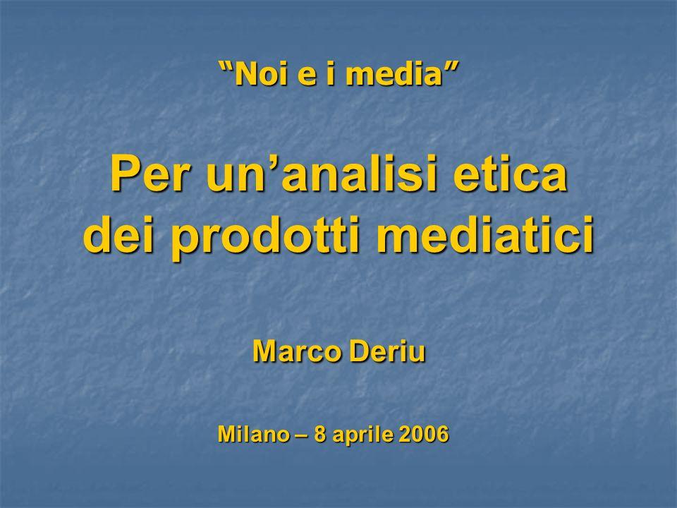 Noi e i media Per unanalisi etica dei prodotti mediatici Marco Deriu Milano – 8 aprile 2006