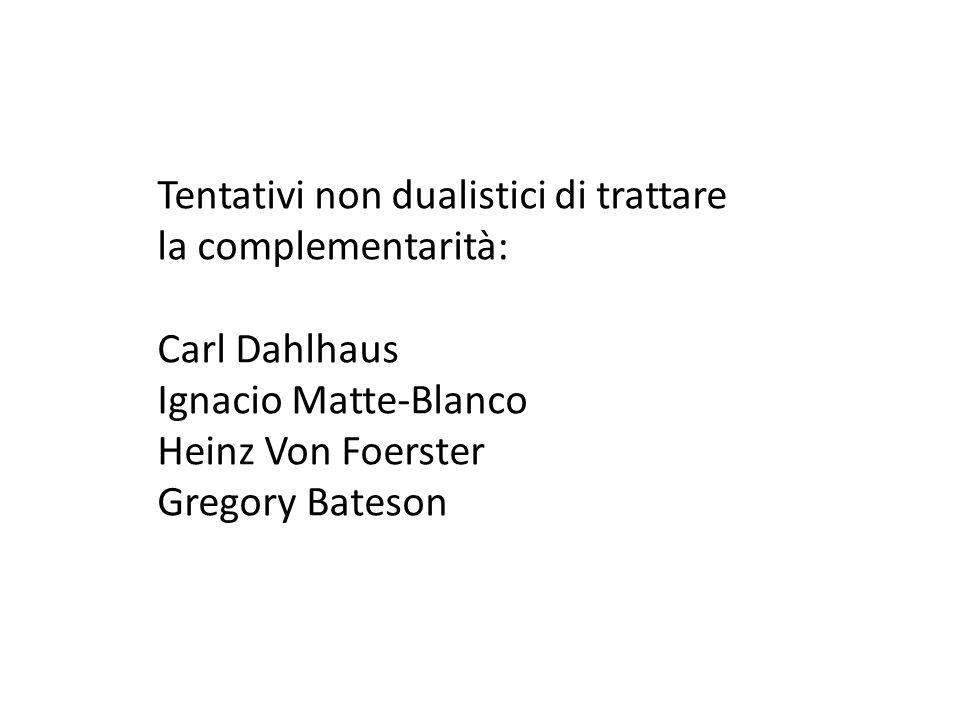 Tentativi non dualistici di trattare la complementarità: Carl Dahlhaus Ignacio Matte-Blanco Heinz Von Foerster Gregory Bateson