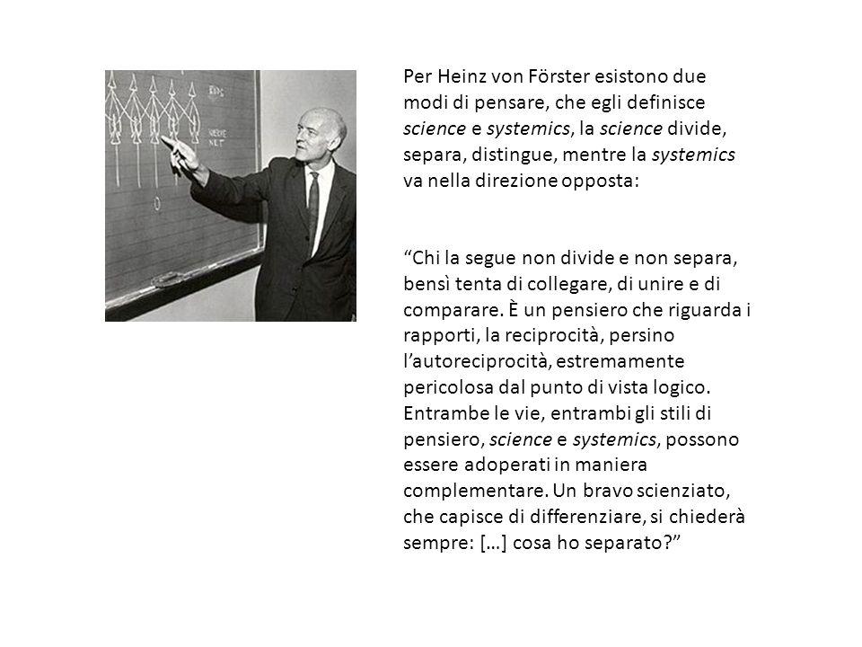 Per Heinz von Förster esistono due modi di pensare, che egli definisce science e systemics, la science divide, separa, distingue, mentre la systemics va nella direzione opposta: Chi la segue non divide e non separa, bensì tenta di collegare, di unire e di comparare.