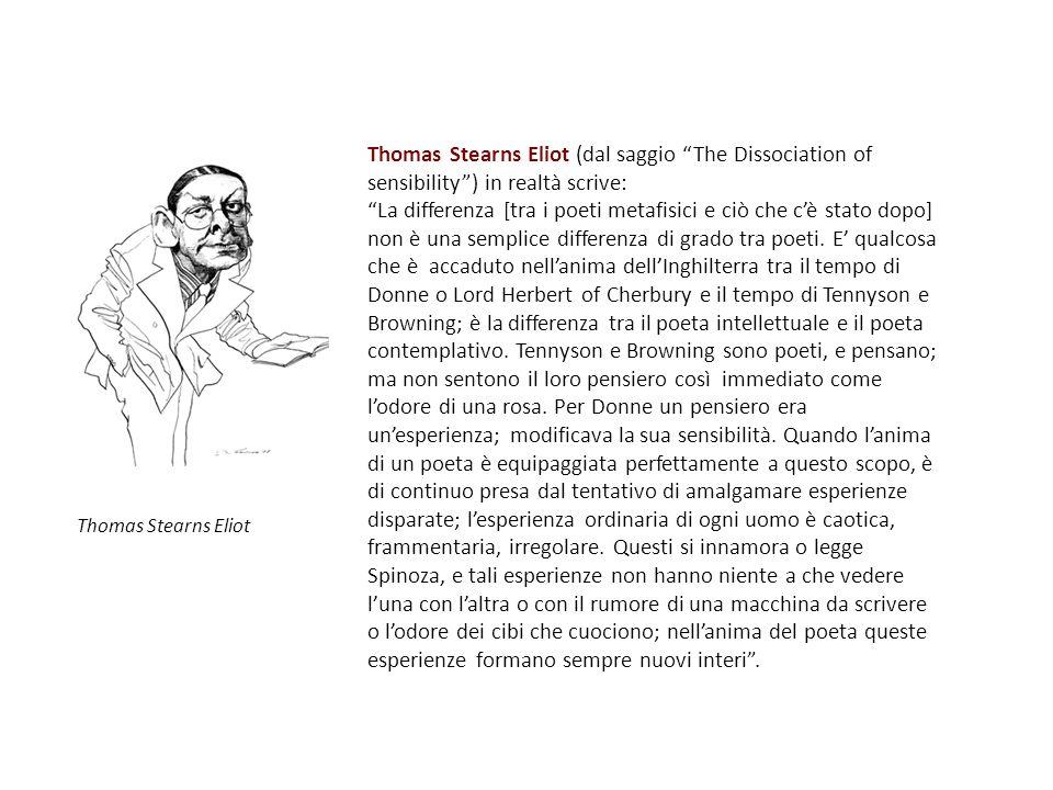 Per Eliot: - I poeti metafisici possedevano un meccanismo di sensibilità che permetteva loro di divorare qualsiasi tipo di esperienza: They are simple, artificial, difficult, or fantastic, as their predecessors were; no less nor more than Dante, Guido Cavalcanti, Guinicelli, or Cino.