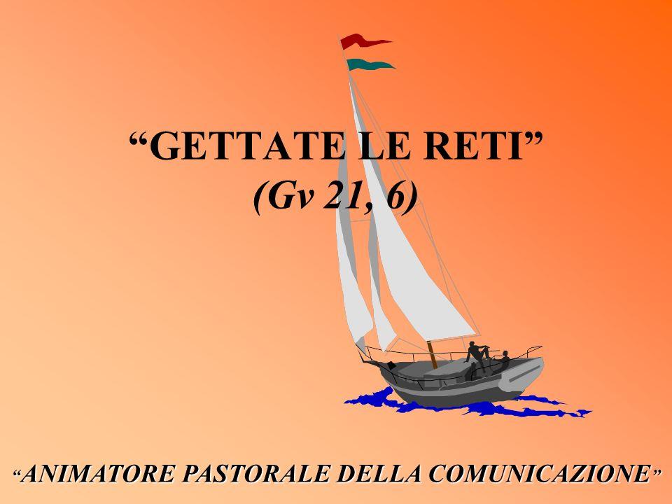 GETTATE LE RETI (Gv 21, 6) ANIMATORE PASTORALE DELLA COMUNICAZIONE ANIMATORE PASTORALE DELLA COMUNICAZIONE