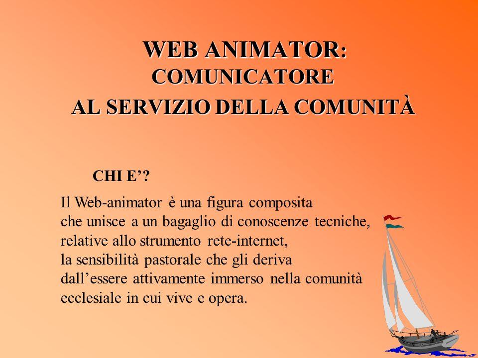 WEB ANIMATOR : COMUNICATORE AL SERVIZIO DELLA COMUNITÀ Il Web-animator è una figura composita che unisce a un bagaglio di conoscenze tecniche, relativ