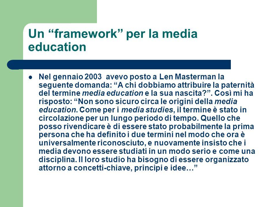 Un framework per la media education Nel gennaio 2003 avevo posto a Len Masterman la seguente domanda: A chi dobbiamo attribuire la paternità del termi