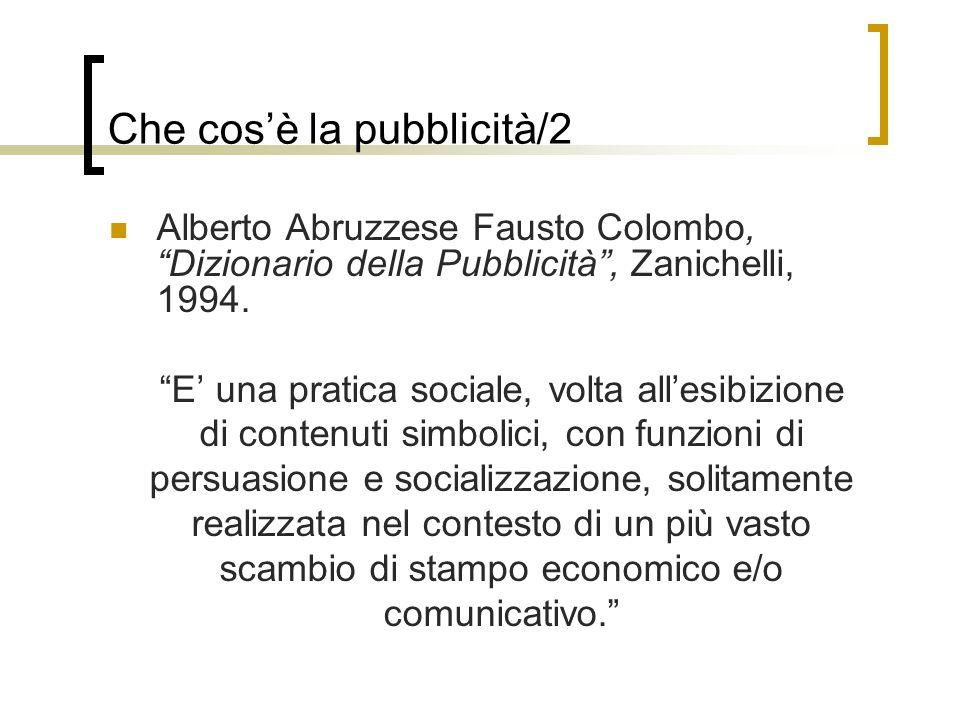 Che cosè la pubblicità/2 Alberto Abruzzese Fausto Colombo, Dizionario della Pubblicità, Zanichelli, 1994. E una pratica sociale, volta allesibizione d