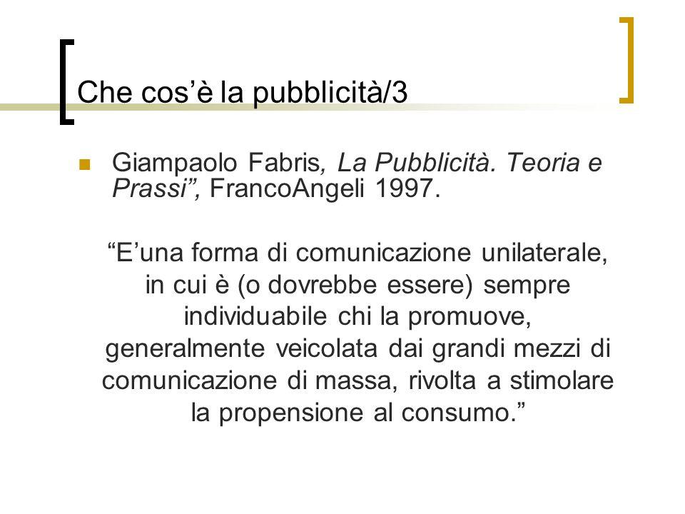 Giampaolo Fabris, La Pubblicità. Teoria e Prassi, FrancoAngeli 1997. Euna forma di comunicazione unilaterale, in cui è (o dovrebbe essere) sempre indi