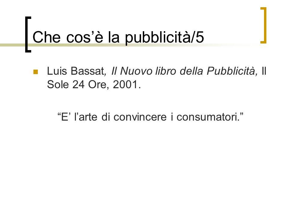 Luis Bassat, Il Nuovo libro della Pubblicità, Il Sole 24 Ore, 2001. E larte di convincere i consumatori. Che cosè la pubblicità/5
