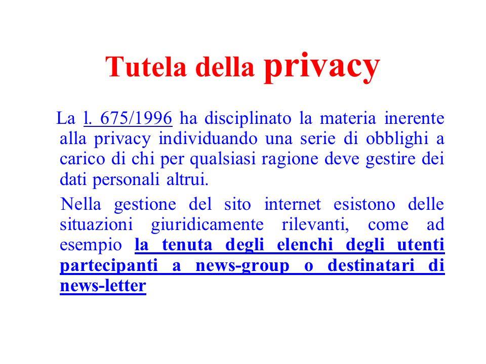 Tutela della privacy La l. 675/1996 ha disciplinato la materia inerente alla privacy individuando una serie di obblighi a carico di chi per qualsiasi