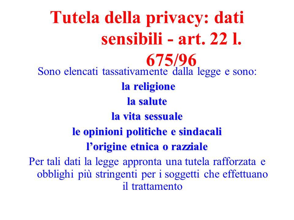 Tutela della privacy: dati sensibili - art. 22 l. 675/96 Sono elencati tassativamente dalla legge e sono: la religione la salute la vita sessuale le o