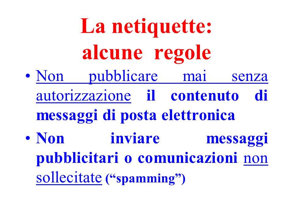 La netiquette: alcune regole Non pubblicare mai senza autorizzazione il contenuto di messaggi di posta elettronica Non inviare messaggi pubblicitari o