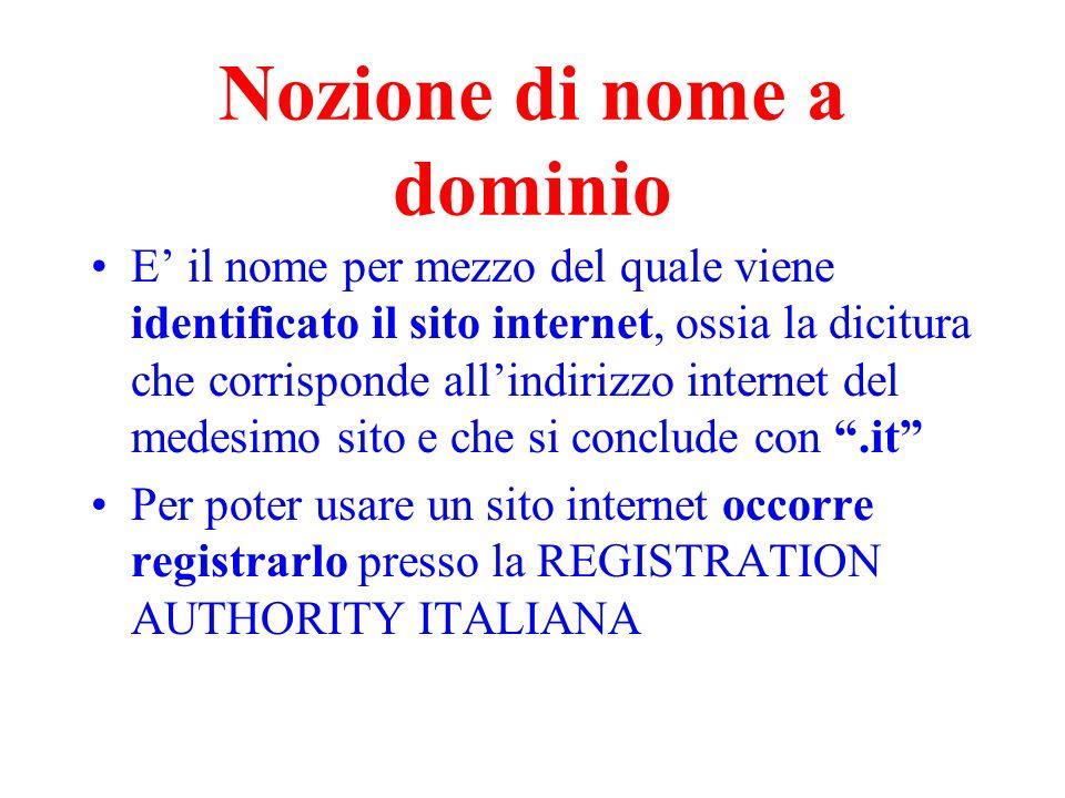 Nozione di nome a dominio E il nome per mezzo del quale viene identificato il sito internet, ossia la dicitura che corrisponde allindirizzo internet d