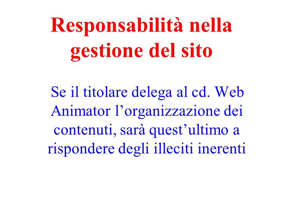 Responsabilità nella gestione del sito Se il titolare delega al cd. Web Animator lorganizzazione dei contenuti, sarà questultimo a rispondere degli il