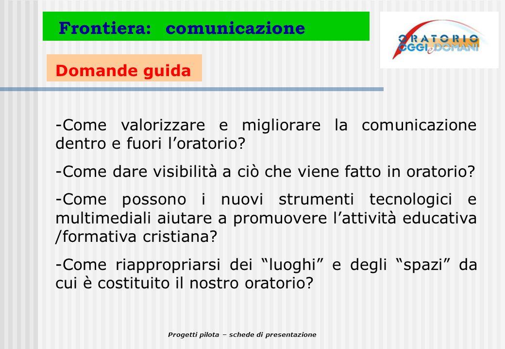 Progetti pilota – schede di presentazione Domande guida Frontiera: comunicazione -Come valorizzare e migliorare la comunicazione dentro e fuori lorato