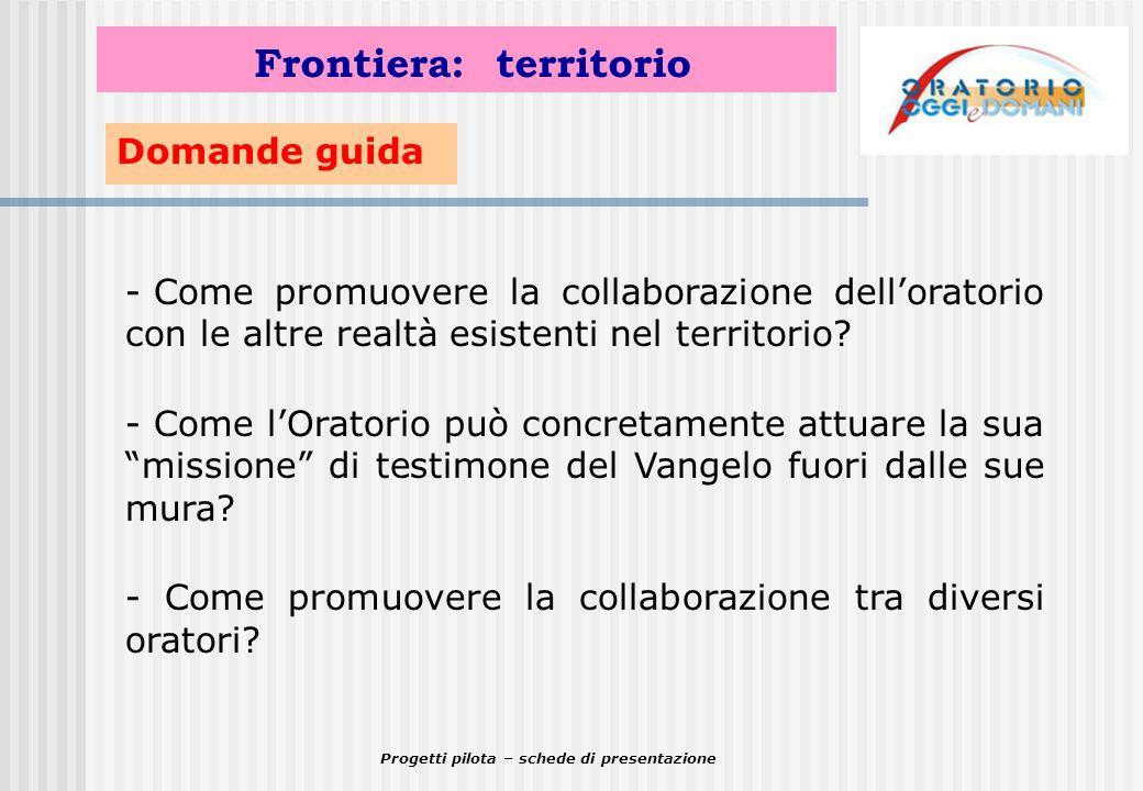 Progetti pilota – schede di presentazione Domande guida Frontiera: territorio - Come promuovere la collaborazione delloratorio con le altre realtà esi