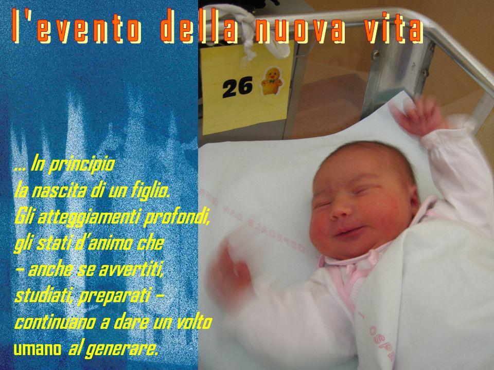 … In principio la nascita di un figlio. Gli atteggiamenti profondi, gli stati danimo che – anche se avvertiti, studiati, preparati – continuano a dare