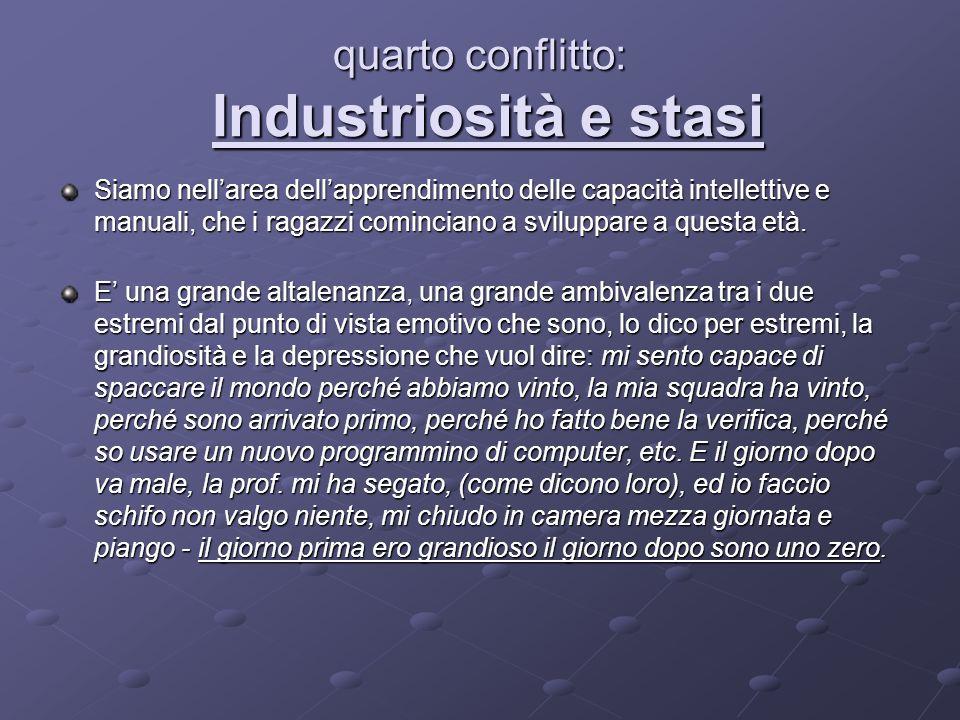 quarto conflitto: Industriosità e stasi Siamo nellarea dellapprendimento delle capacità intellettive e manuali, che i ragazzi cominciano a sviluppare