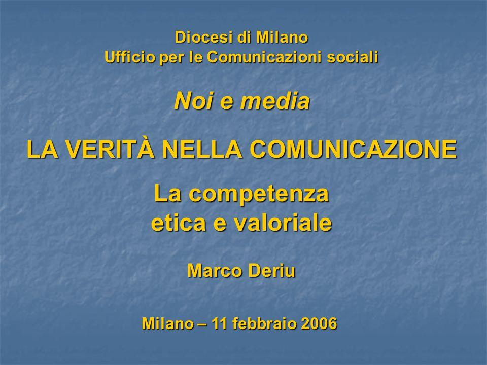 Diocesi di Milano Ufficio per le Comunicazioni sociali Noi e media LA VERITÀ NELLA COMUNICAZIONE La competenza etica e valoriale Marco Deriu Milano – 11 febbraio 2006