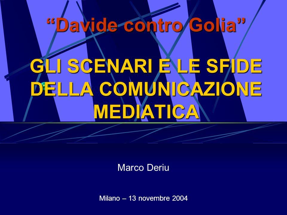 Davide contro Golia GLI SCENARI E LE SFIDE DELLA COMUNICAZIONE MEDIATICA Marco Deriu Milano – 13 novembre 2004