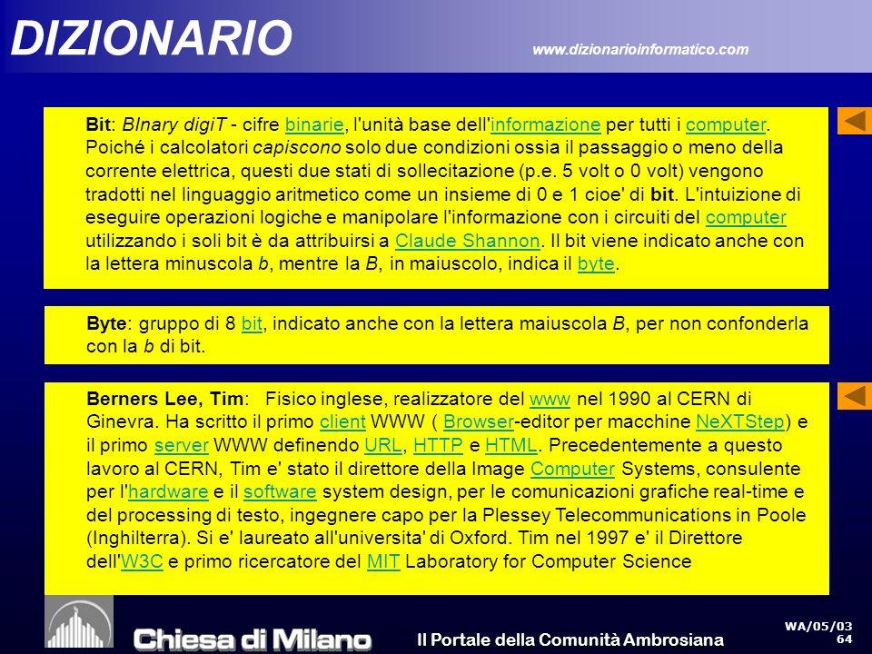 Il Portale della Comunità Ambrosiana WA/05/03 64 DIZIONARIO www.dizionarioinformatico.com Bit: BInary digiT - cifre binarie, l unità base dell informazione per tutti i computer.