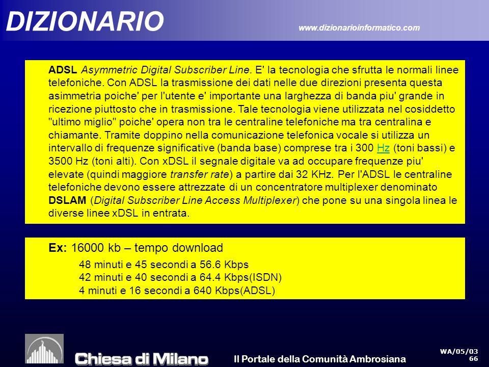 Il Portale della Comunità Ambrosiana WA/05/03 66 DIZIONARIO www.dizionarioinformatico.com ADSL Asymmetric Digital Subscriber Line.