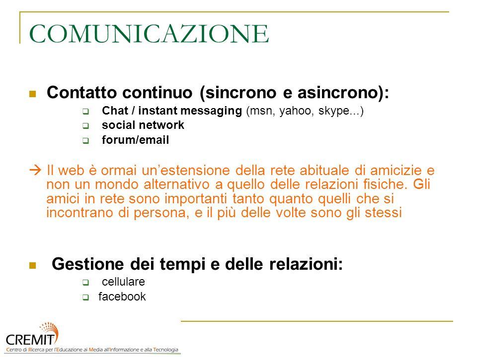 COMUNICAZIONE Contatto continuo (sincrono e asincrono): Chat / instant messaging (msn, yahoo, skype...) social network forum/email Il web è ormai unestensione della rete abituale di amicizie e non un mondo alternativo a quello delle relazioni fisiche.
